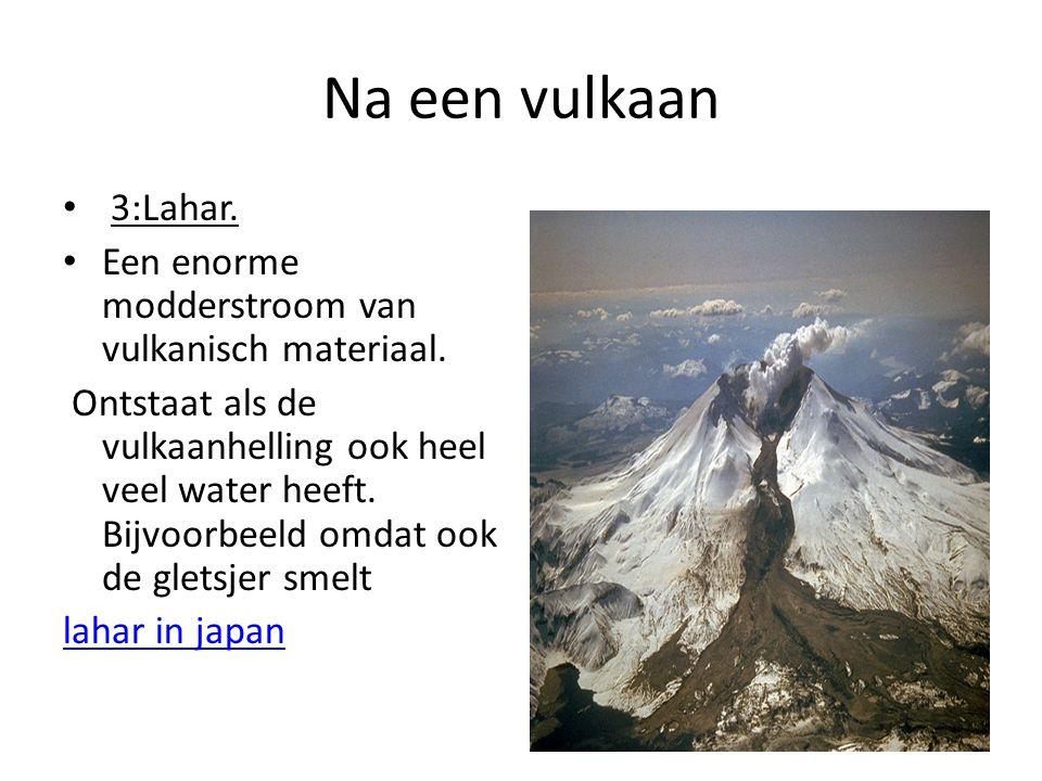 Na een vulkaan 3:Lahar. Een enorme modderstroom van vulkanisch materiaal. Ontstaat als de vulkaanhelling ook heel veel water heeft. Bijvoorbeeld omdat
