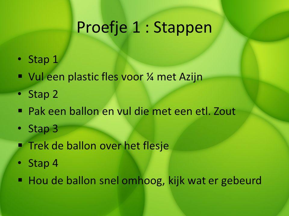Proefje 1 : Stappen Stap 1  Vul een plastic fles voor ¼ met Azijn Stap 2  Pak een ballon en vul die met een etl. Zout Stap 3  Trek de ballon over h