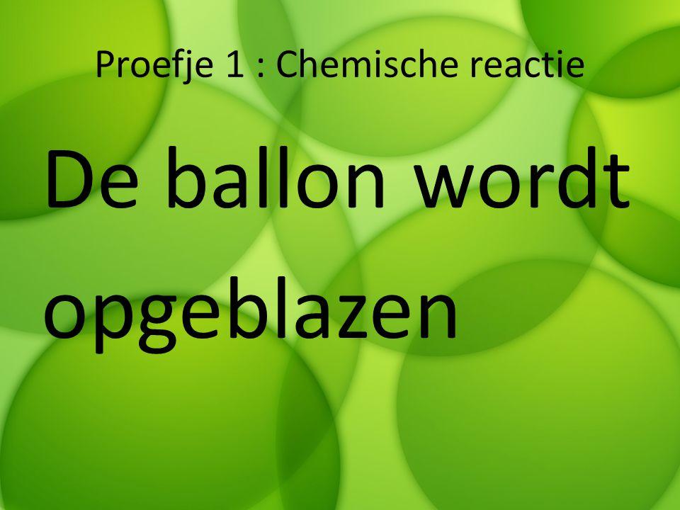 Proefje 1 : Chemische reactie De ballon wordt opgeblazen