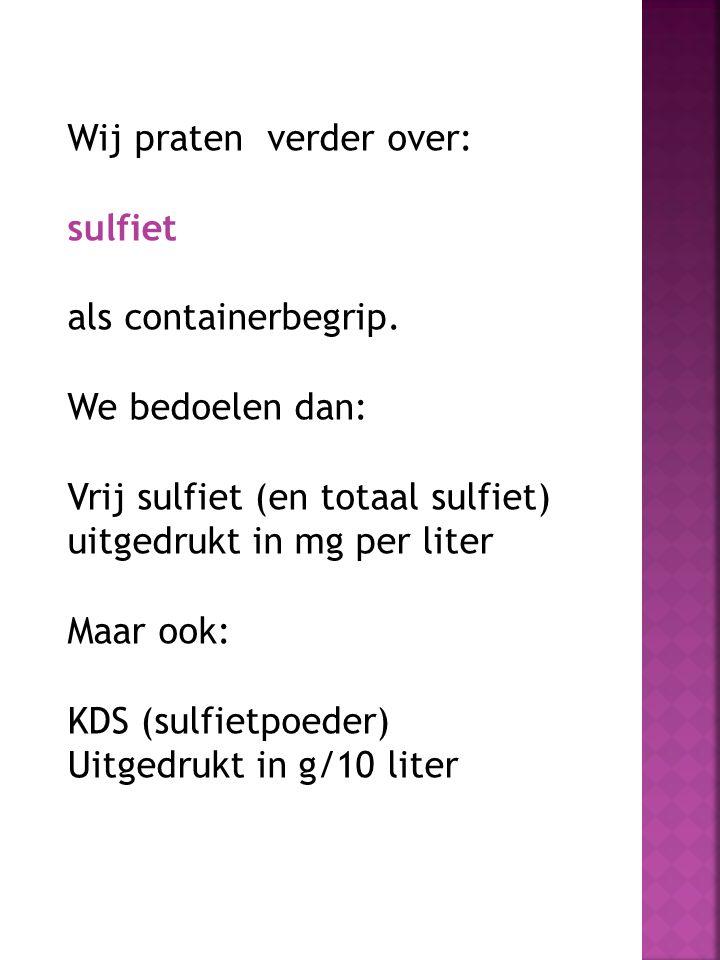 Wij praten verder over: sulfiet als containerbegrip. We bedoelen dan: Vrij sulfiet (en totaal sulfiet) uitgedrukt in mg per liter Maar ook: KDS (sulfi