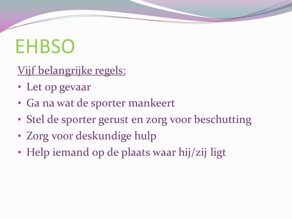 EHBSO Vijf belangrijke regels: Let op gevaar Ga na wat de sporter mankeert Stel de sporter gerust en zorg voor beschutting Zorg voor deskundige hulp H
