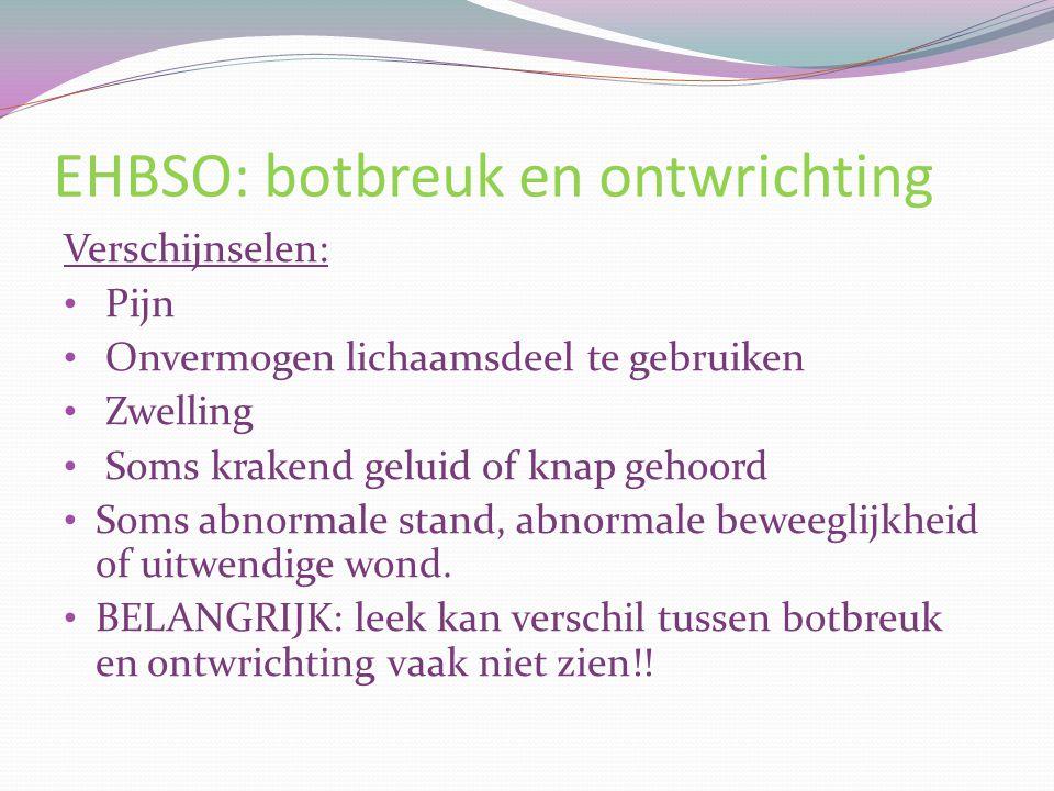 EHBSO: botbreuk en ontwrichting Verschijnselen: Pijn Onvermogen lichaamsdeel te gebruiken Zwelling Soms krakend geluid of knap gehoord Soms abnormale