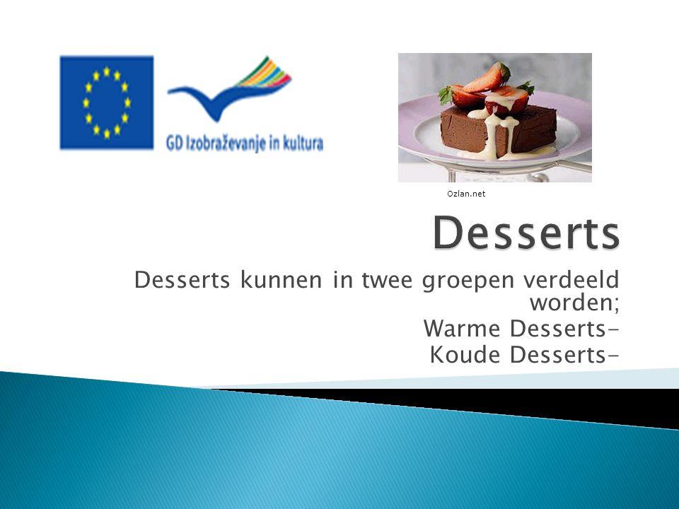 Desserts kunnen in twee groepen verdeeld worden; Warme Desserts- Koude Desserts- Ozlan.net