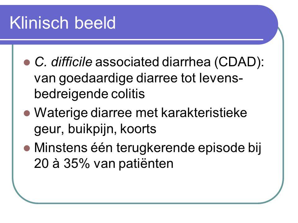 Klinisch beeld C. difficile associated diarrhea (CDAD): van goedaardige diarree tot levens- bedreigende colitis Waterige diarree met karakteristieke g