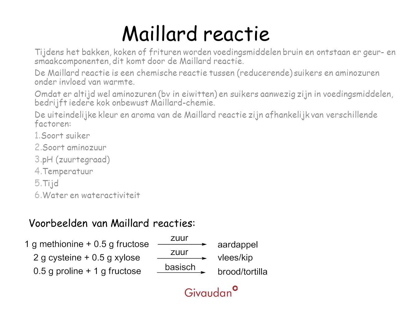 Maillard reactie Tijdens het bakken, koken of frituren worden voedingsmiddelen bruin en ontstaan er geur- en smaakcomponenten, dit komt door de Mailla