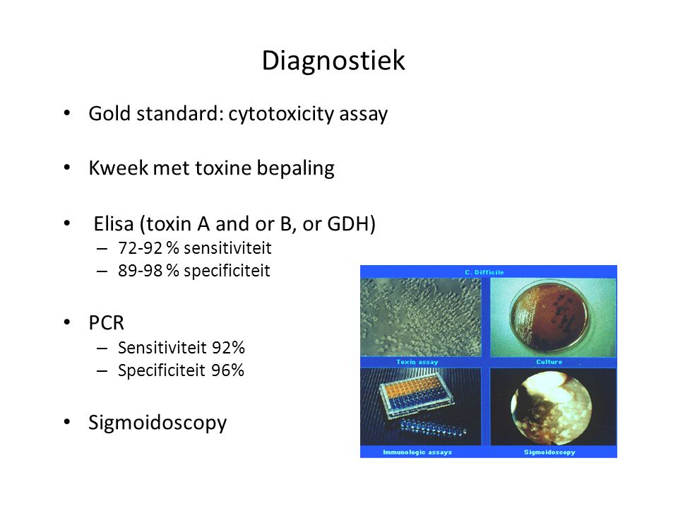 Diagnostiek Gold standard: cytotoxicity assay Kweek met toxine bepaling Elisa (toxin A and or B, or GDH) – 72-92 % sensitiviteit – 89-98 % specificite