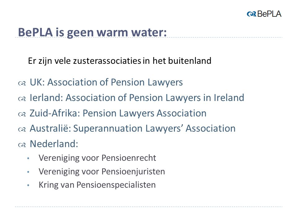 BePLA is geen warm water:  UK: Association of Pension Lawyers  Ierland: Association of Pension Lawyers in Ireland  Zuid-Afrika: Pension Lawyers Association  Australië: Superannuation Lawyers' Association  Nederland: Vereniging voor Pensioenrecht Vereniging voor Pensioenjuristen Kring van Pensioenspecialisten Er zijn vele zusterassociaties in het buitenland