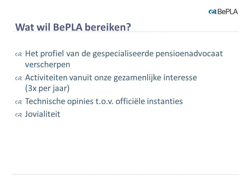 Wat wil BePLA bereiken?  Het profiel van de gespecialiseerde pensioenadvocaat verscherpen  Activiteiten vanuit onze gezamenlijke interesse (3x per j