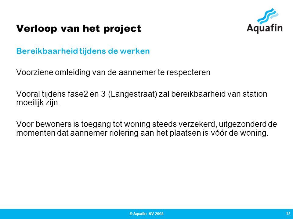 17 © Aquafin NV 2008 Verloop van het project Bereikbaarheid tijdens de werken Voorziene omleiding van de aannemer te respecteren Vooral tijdens fase2 en 3 (Langestraat) zal bereikbaarheid van station moeilijk zijn.