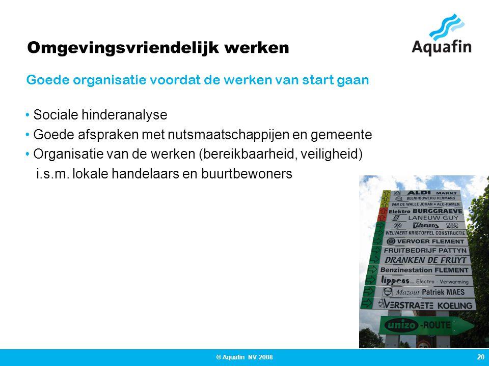 20 © Aquafin NV 2008 Omgevingsvriendelijk werken Sociale hinderanalyse Goede afspraken met nutsmaatschappijen en gemeente Organisatie van de werken (bereikbaarheid, veiligheid) i.s.m.