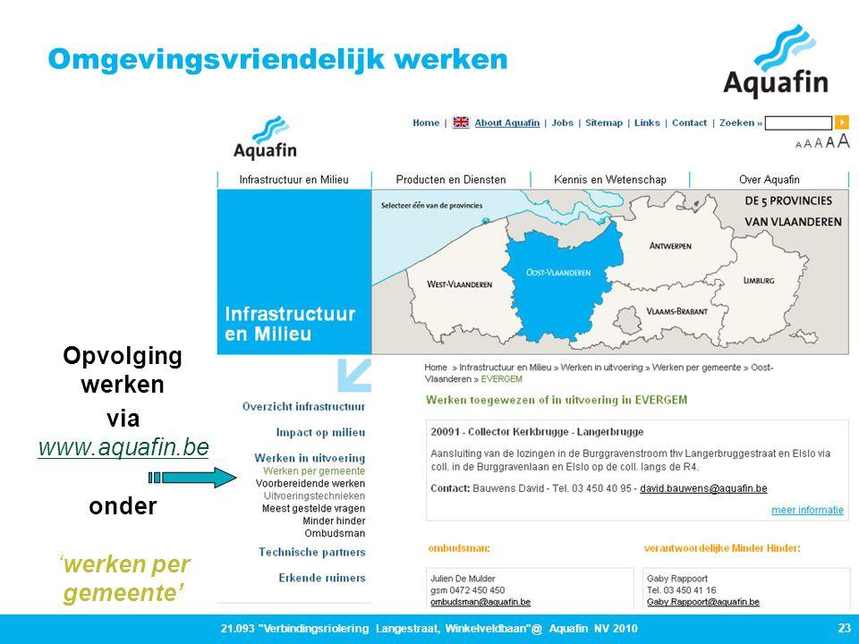 23 21.093 Verbindingsriolering Langestraat, Winkelveldbaan @ Aquafin NV 2010 Omgevingsvriendelijk werken Opvolging werken via www.aquafin.be www.aquafin.be onder 'werken per gemeente'