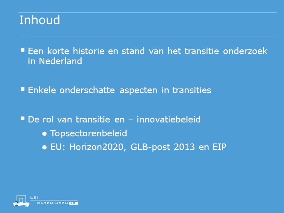 2 Inhoud  Een korte historie en stand van het transitie onderzoek in Nederland  Enkele onderschatte aspecten in transities  De rol van transitie en – innovatiebeleid ● Topsectorenbeleid ● EU: Horizon2020, GLB-post 2013 en EIP