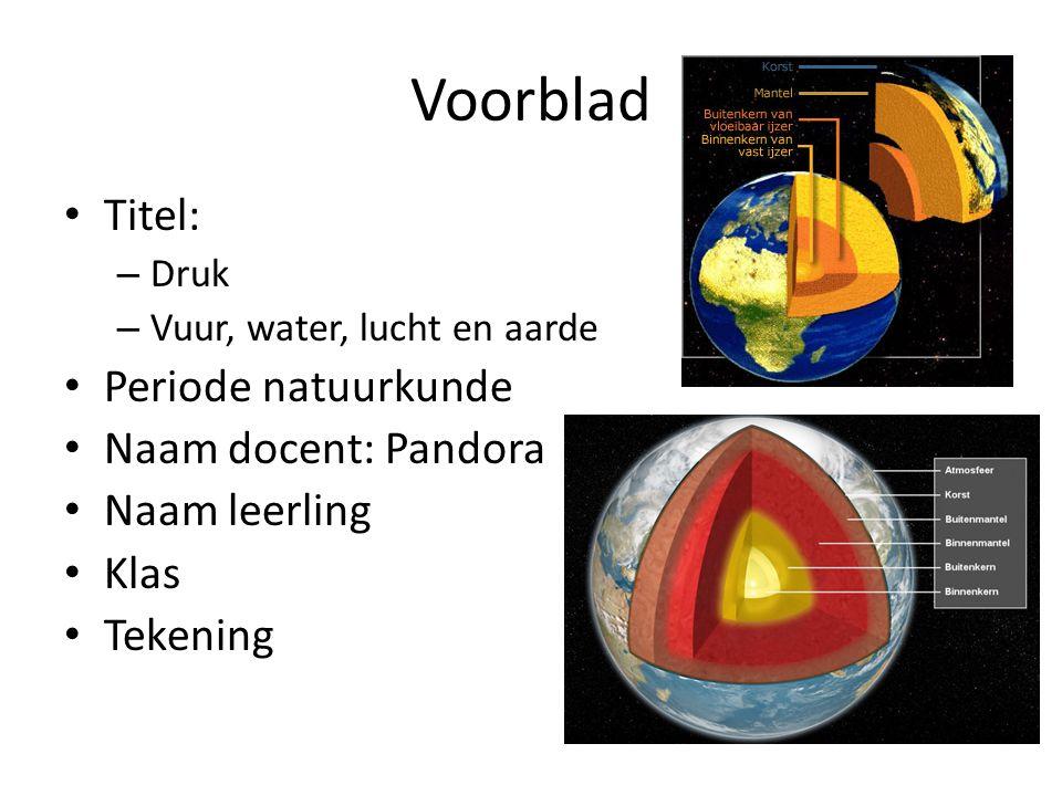 Voorblad Titel: – Druk – Vuur, water, lucht en aarde Periode natuurkunde Naam docent: Pandora Naam leerling Klas Tekening