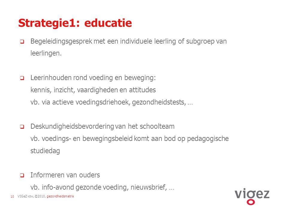VIGeZ vzw, ©2010, gezondheidsmatrix10 Strategie1: educatie  Begeleidingsgesprek met een individuele leerling of subgroep van leerlingen.  Leerinhoud