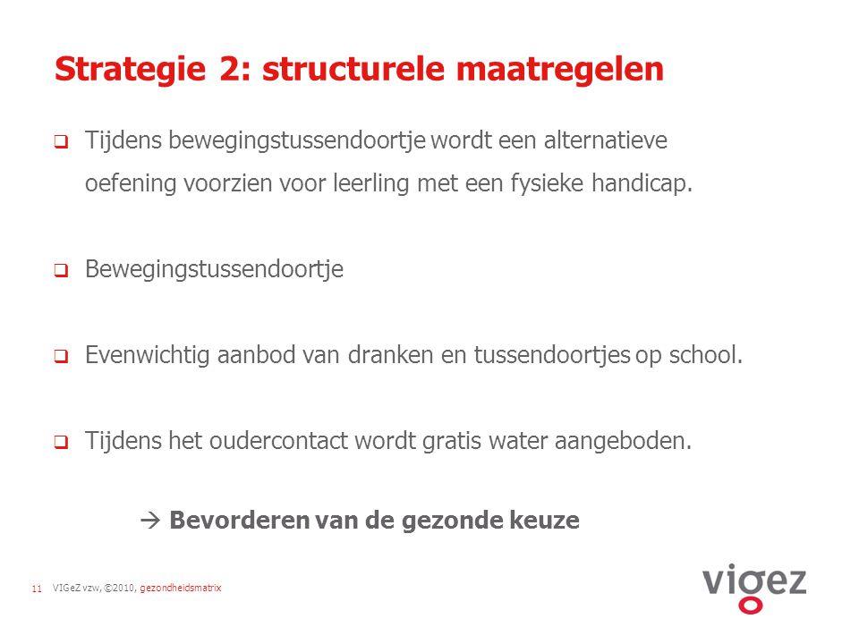 VIGeZ vzw, ©2010, gezondheidsmatrix11 Strategie 2: structurele maatregelen  Tijdens bewegingstussendoortje wordt een alternatieve oefening voorzien v