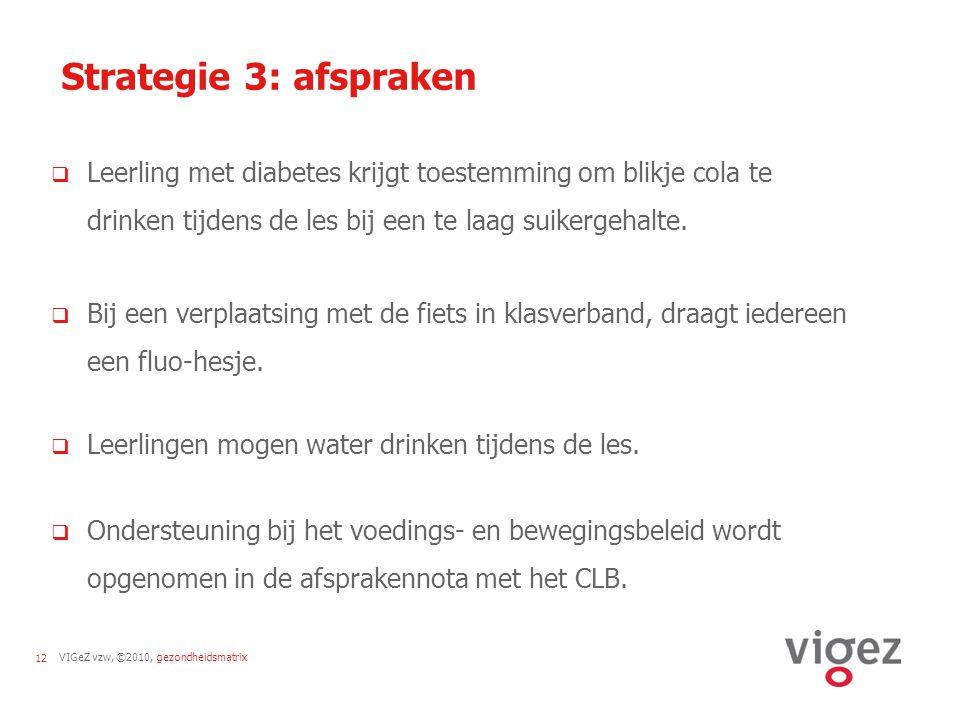 VIGeZ vzw, ©2010, gezondheidsmatrix12 Strategie 3: afspraken  Leerling met diabetes krijgt toestemming om blikje cola te drinken tijdens de les bij e