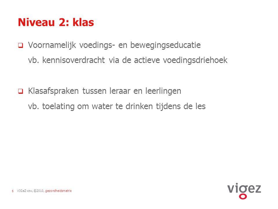 VIGeZ vzw, ©2010, gezondheidsmatrix6 Niveau 2: klas  Voornamelijk voedings- en bewegingseducatie vb. kennisoverdracht via de actieve voedingsdriehoek