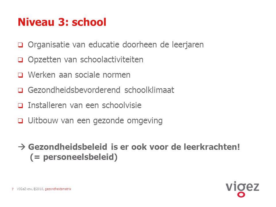 VIGeZ vzw, ©2010, gezondheidsmatrix7 Niveau 3: school  Organisatie van educatie doorheen de leerjaren  Opzetten van schoolactiviteiten  Werken aan