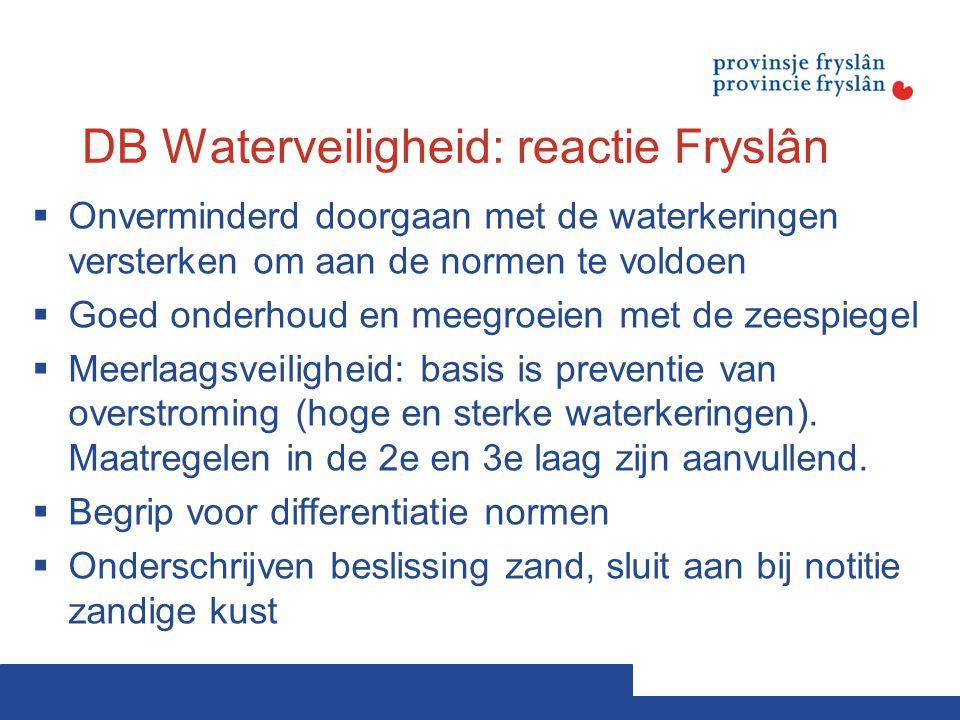 DB Waterveiligheid: reactie Fryslân  Onverminderd doorgaan met de waterkeringen versterken om aan de normen te voldoen  Goed onderhoud en meegroeien met de zeespiegel  Meerlaagsveiligheid: basis is preventie van overstroming (hoge en sterke waterkeringen).