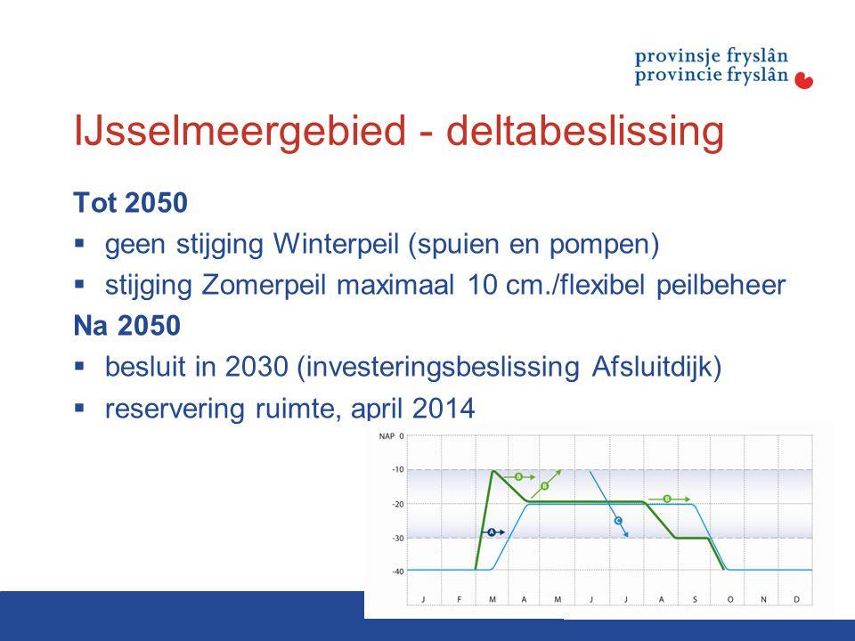 IJsselmeergebied - deltabeslissing Tot 2050  geen stijging Winterpeil (spuien en pompen)  stijging Zomerpeil maximaal 10 cm./flexibel peilbeheer Na 2050  besluit in 2030 (investeringsbeslissing Afsluitdijk)  reservering ruimte, april 2014