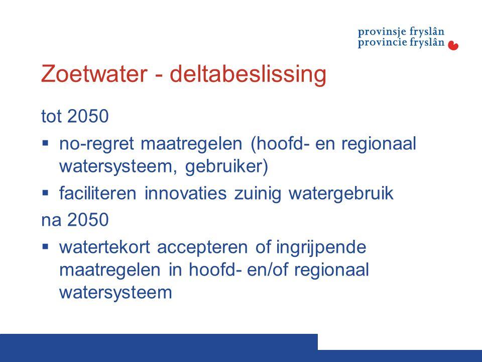 Zoetwater - deltabeslissing tot 2050  no-regret maatregelen (hoofd- en regionaal watersysteem, gebruiker)  faciliteren innovaties zuinig watergebruik na 2050  watertekort accepteren of ingrijpende maatregelen in hoofd- en/of regionaal watersysteem