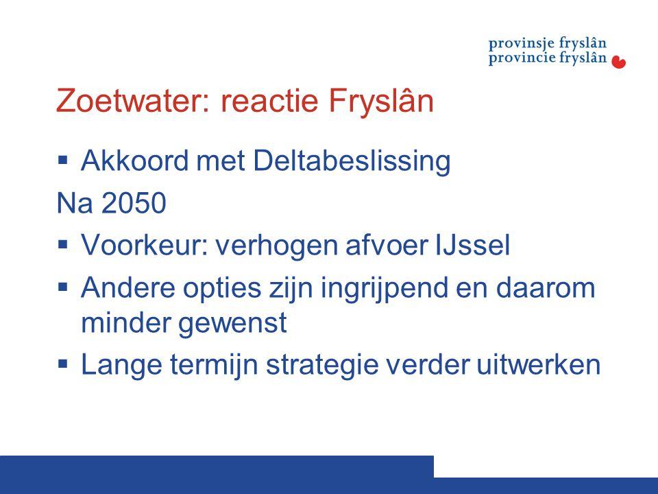 Zoetwater: reactie Fryslân  Akkoord met Deltabeslissing Na 2050  Voorkeur: verhogen afvoer IJssel  Andere opties zijn ingrijpend en daarom minder gewenst  Lange termijn strategie verder uitwerken