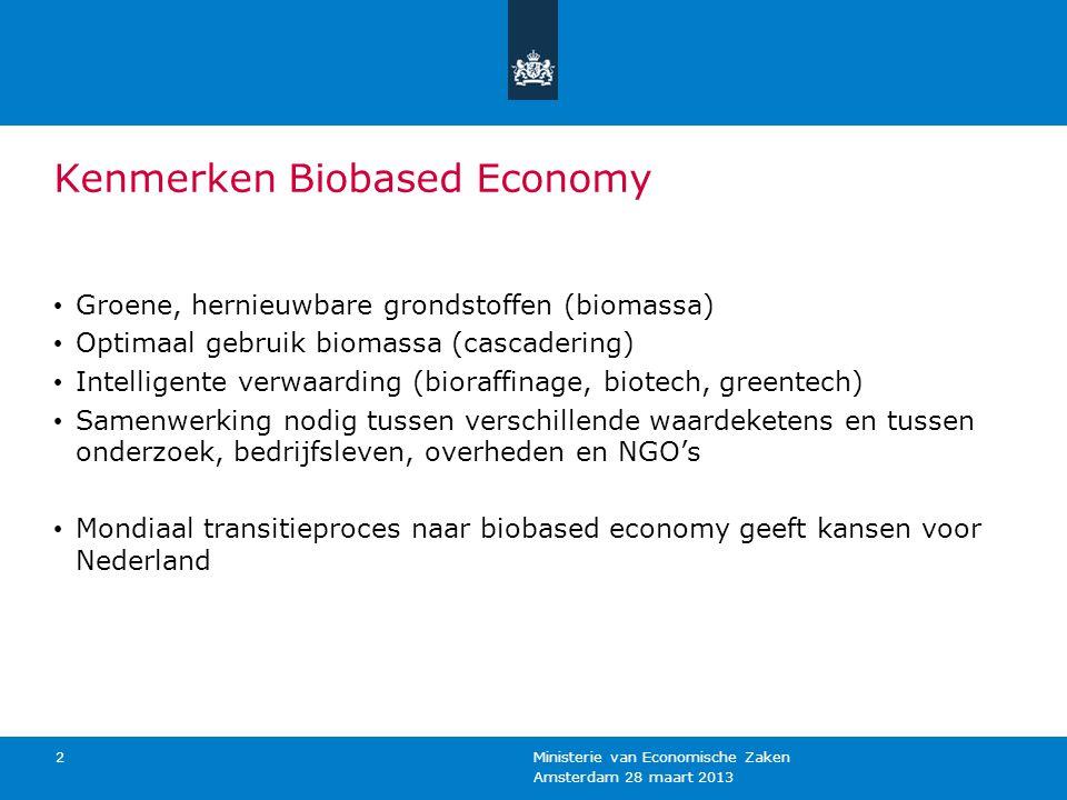 Amsterdam 28 maart 2013 Ministerie van Economische Zaken 2 Kenmerken Biobased Economy Groene, hernieuwbare grondstoffen (biomassa) Optimaal gebruik biomassa (cascadering) Intelligente verwaarding (bioraffinage, biotech, greentech) Samenwerking nodig tussen verschillende waardeketens en tussen onderzoek, bedrijfsleven, overheden en NGO's Mondiaal transitieproces naar biobased economy geeft kansen voor Nederland
