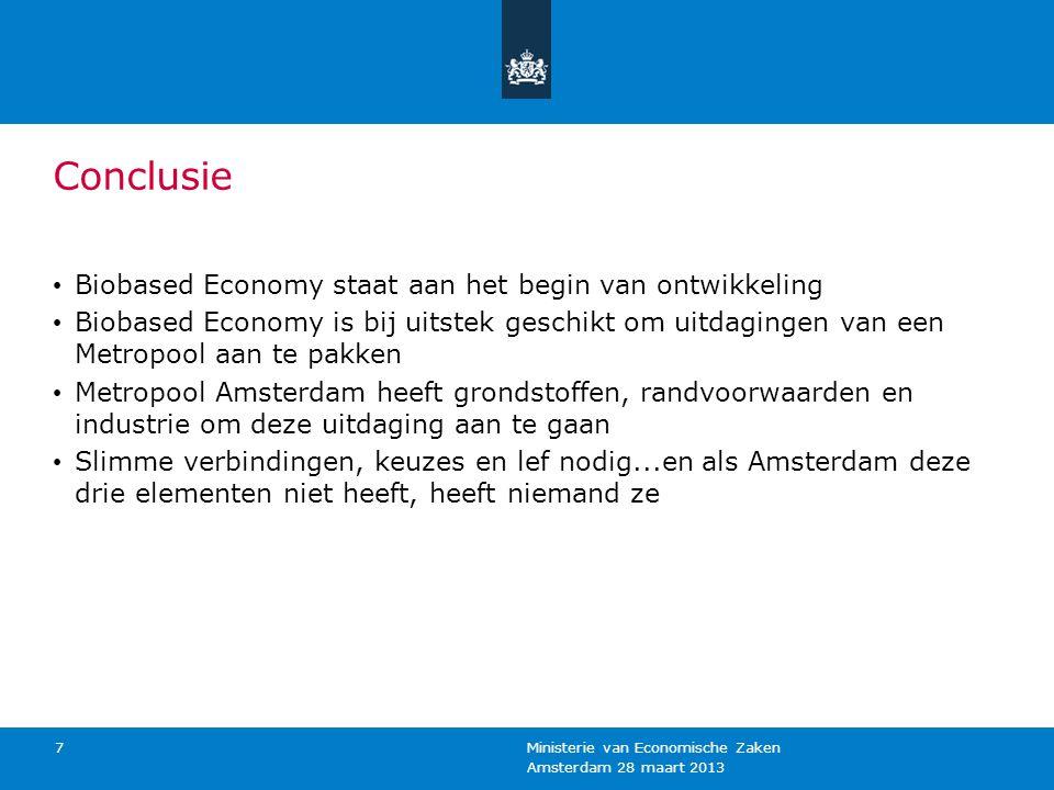 Amsterdam 28 maart 2013 Ministerie van Economische Zaken 7 Conclusie Biobased Economy staat aan het begin van ontwikkeling Biobased Economy is bij uitstek geschikt om uitdagingen van een Metropool aan te pakken Metropool Amsterdam heeft grondstoffen, randvoorwaarden en industrie om deze uitdaging aan te gaan Slimme verbindingen, keuzes en lef nodig...en als Amsterdam deze drie elementen niet heeft, heeft niemand ze