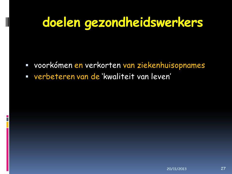 doelen gezondheidswerkers  voorkómen en verkorten van ziekenhuisopnames  verbeteren van de 'kwaliteit van leven' 20/11/2013 27