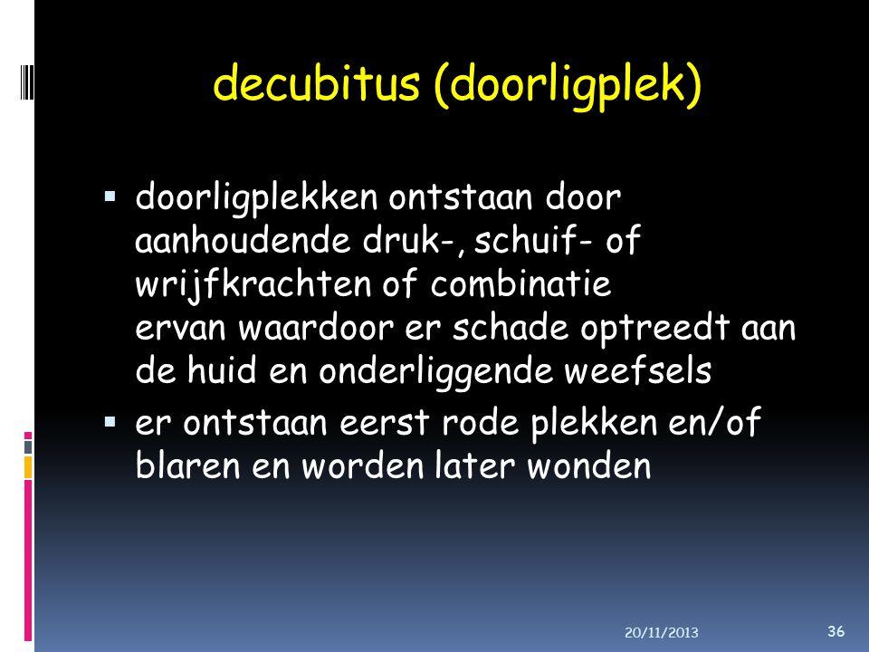decubitus (doorligplek)  doorligplekken ontstaan door aanhoudende druk-, schuif- of wrijfkrachten of combinatie ervan waardoor er schade optreedt aan de huid en onderliggende weefsels  er ontstaan eerst rode plekken en/of blaren en worden later wonden 20/11/2013 36