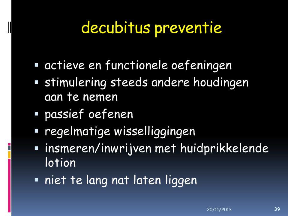 decubitus preventie  actieve en functionele oefeningen  stimulering steeds andere houdingen aan te nemen  passief oefenen  regelmatige wisselliggingen  insmeren/inwrijven met huidprikkelende lotion  niet te lang nat laten liggen 20/11/2013 39