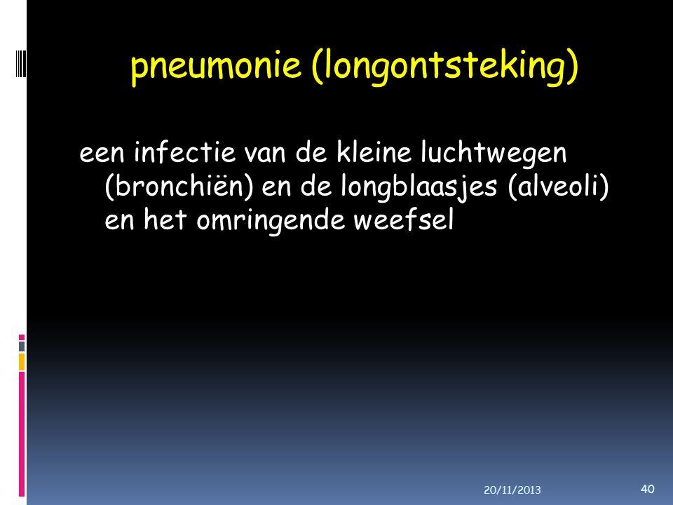 pneumonie (longontsteking) een infectie van de kleine luchtwegen (bronchiën) en de longblaasjes (alveoli) en het omringende weefsel 20/11/2013 40