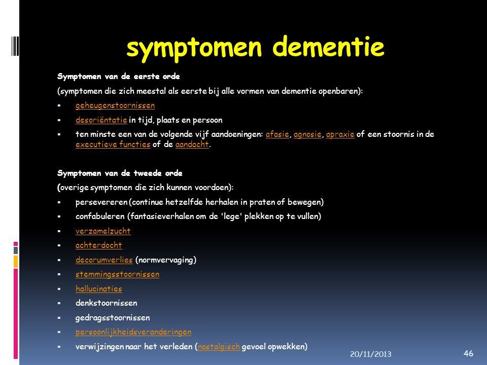 symptomen dementie Symptomen van de eerste orde (symptomen die zich meestal als eerste bij alle vormen van dementie openbaren):  geheugenstoornissen geheugenstoornissen  desoriëntatie in tijd, plaats en persoon desoriëntatie  ten minste een van de volgende vijf aandoeningen: afasie, agnosie, apraxie of een stoornis in de executieve functies of de aandacht.afasieagnosieapraxie executieve functiesaandacht Symptomen van de tweede orde (overige symptomen die zich kunnen voordoen):  persevereren (continue hetzelfde herhalen in praten of bewegen)  confabuleren (fantasieverhalen om de lege plekken op te vullen)  verzamelzucht verzamelzucht  achterdocht achterdocht  decorumverlies (normvervaging) decorumverlies  stemmingsstoornissen stemmingsstoornissen  hallucinaties hallucinaties  denkstoornissen  gedragsstoornissen  persoonlijkheidsveranderingen persoonlijkheidsveranderingen  verwijzingen naar het verleden (nostalgisch gevoel opwekken)nostalgisch 20/11/2013 46