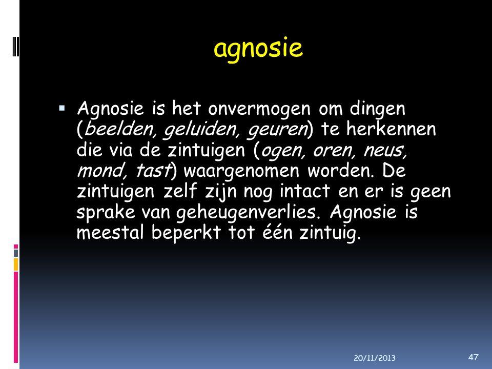 agnosie  Agnosie is het onvermogen om dingen (beelden, geluiden, geuren) te herkennen die via de zintuigen (ogen, oren, neus, mond, tast) waargenomen worden.