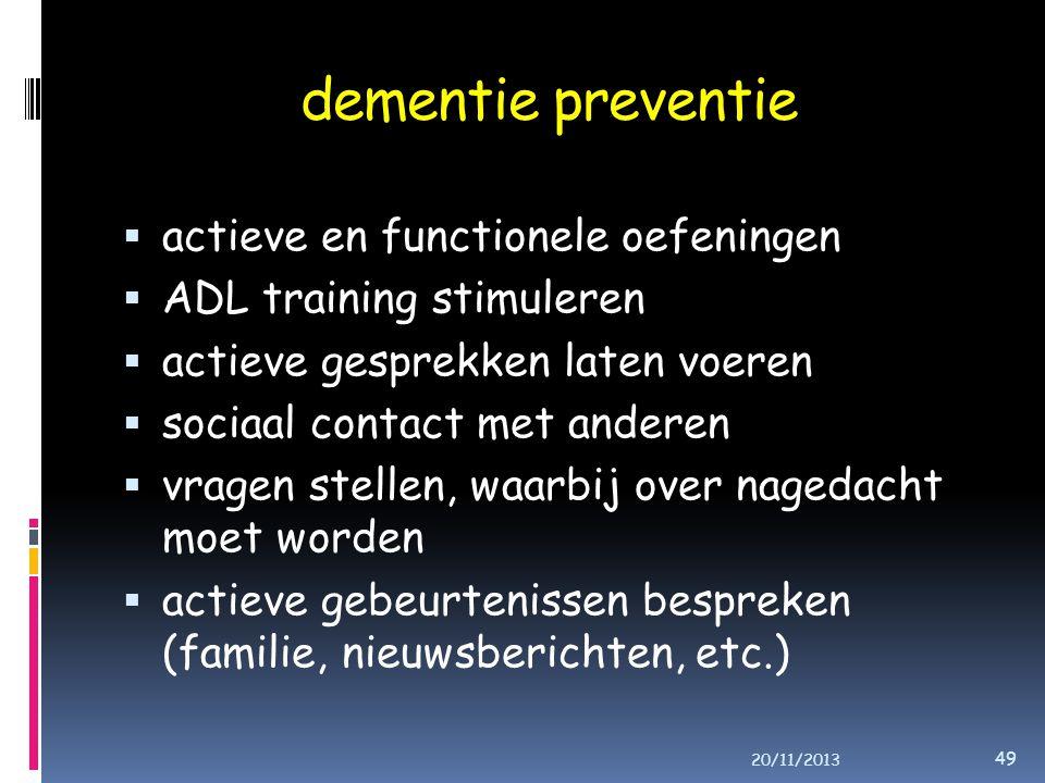 dementie preventie  actieve en functionele oefeningen  ADL training stimuleren  actieve gesprekken laten voeren  sociaal contact met anderen  vragen stellen, waarbij over nagedacht moet worden  actieve gebeurtenissen bespreken (familie, nieuwsberichten, etc.) 20/11/2013 49