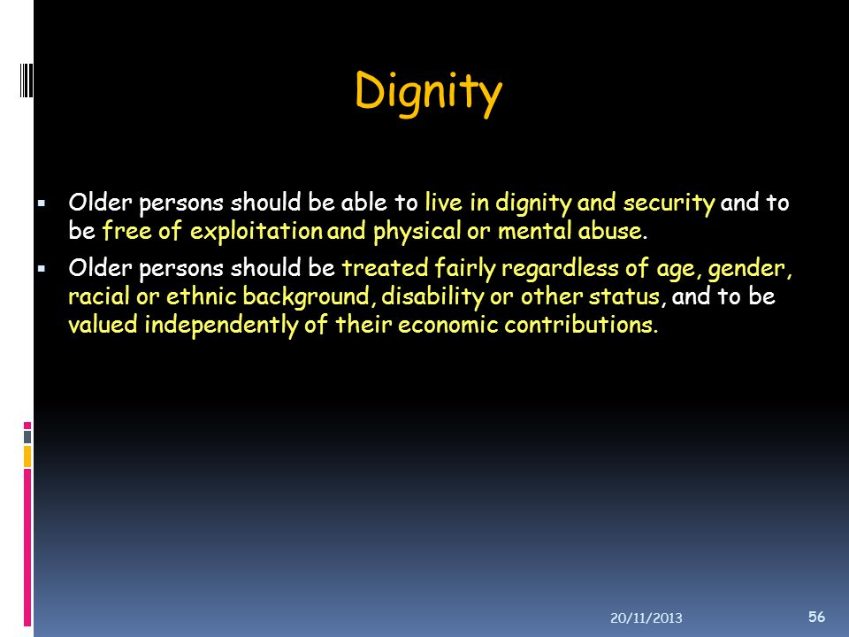 Dignity  Older persons should be able to live in dignity and security and to be free of exploitation and physical or mental abuse.  Older persons sh