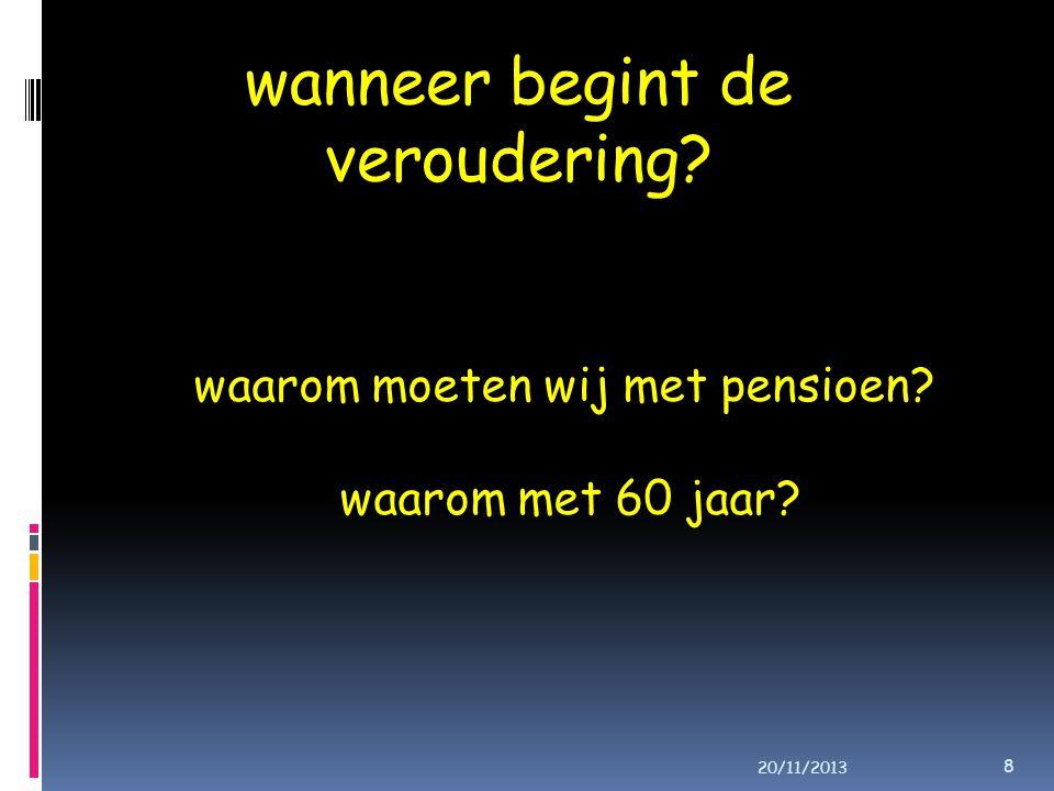 wanneer begint de veroudering? waarom moeten wij met pensioen? waarom met 60 jaar? 8 20/11/2013