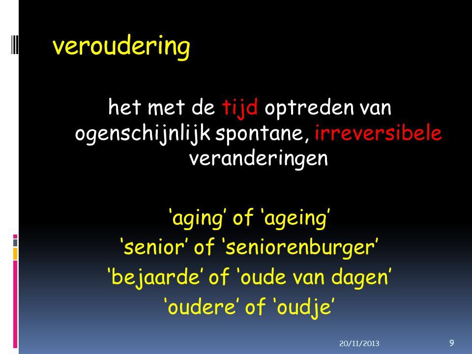 veroudering het met de tijd optreden van ogenschijnlijk spontane, irreversibele veranderingen 'aging' of 'ageing' 'senior' of 'seniorenburger' 'bejaarde' of 'oude van dagen' 'oudere' of 'oudje' 9 20/11/2013