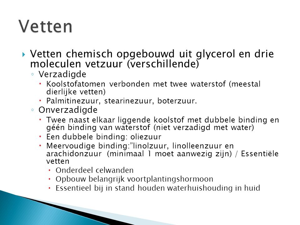  Vetten chemisch opgebouwd uit glycerol en drie moleculen vetzuur (verschillende) ◦ Verzadigde  Koolstofatomen verbonden met twee waterstof (meestal