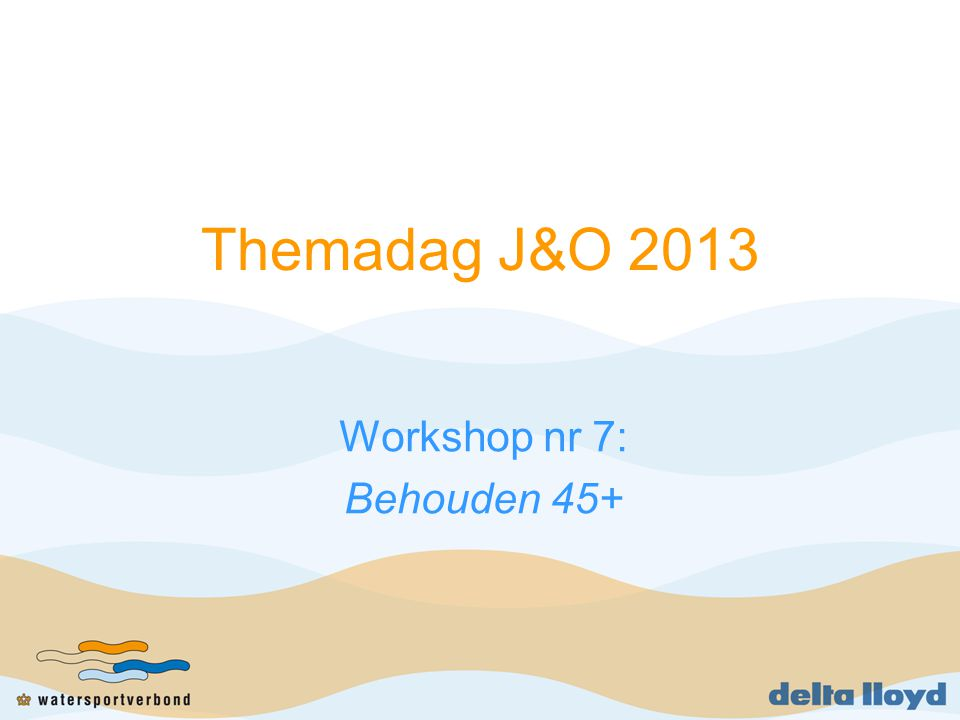Themadag J&O 2013 Workshop nr 7: Behouden 45+