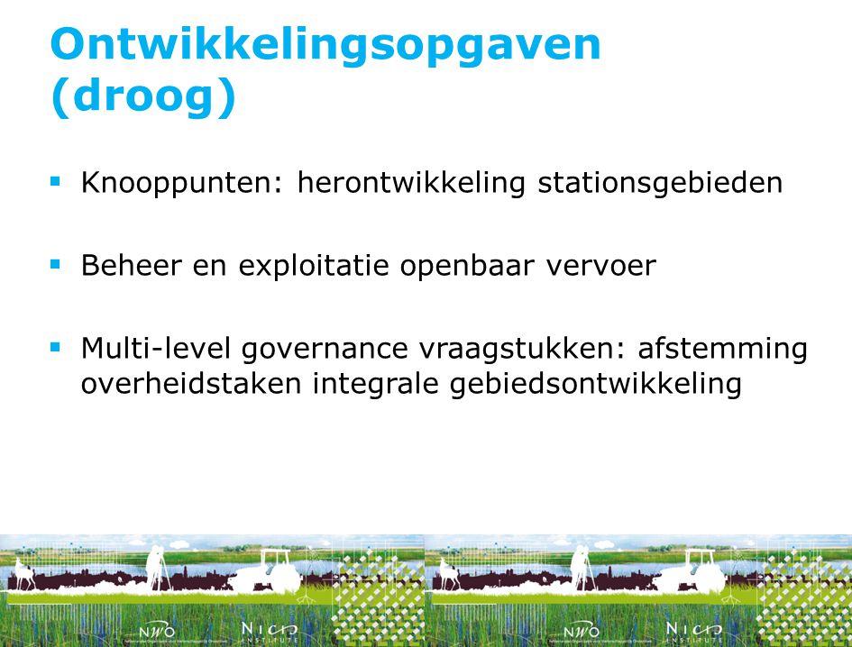  Knooppunten: herontwikkeling stationsgebieden  Beheer en exploitatie openbaar vervoer  Multi-level governance vraagstukken: afstemming overheidstaken integrale gebiedsontwikkeling Ontwikkelingsopgaven (droog)