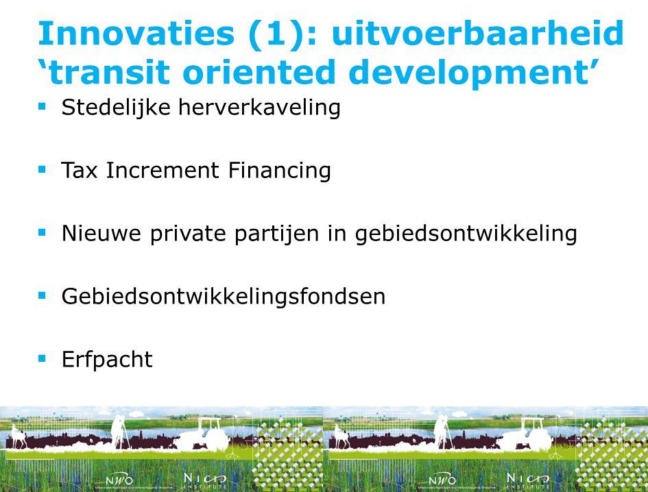  Stedelijke herverkaveling  Tax Increment Financing  Nieuwe private partijen in gebiedsontwikkeling  Gebiedsontwikkelingsfondsen  Erfpacht Innovaties (1): uitvoerbaarheid 'transit oriented development'