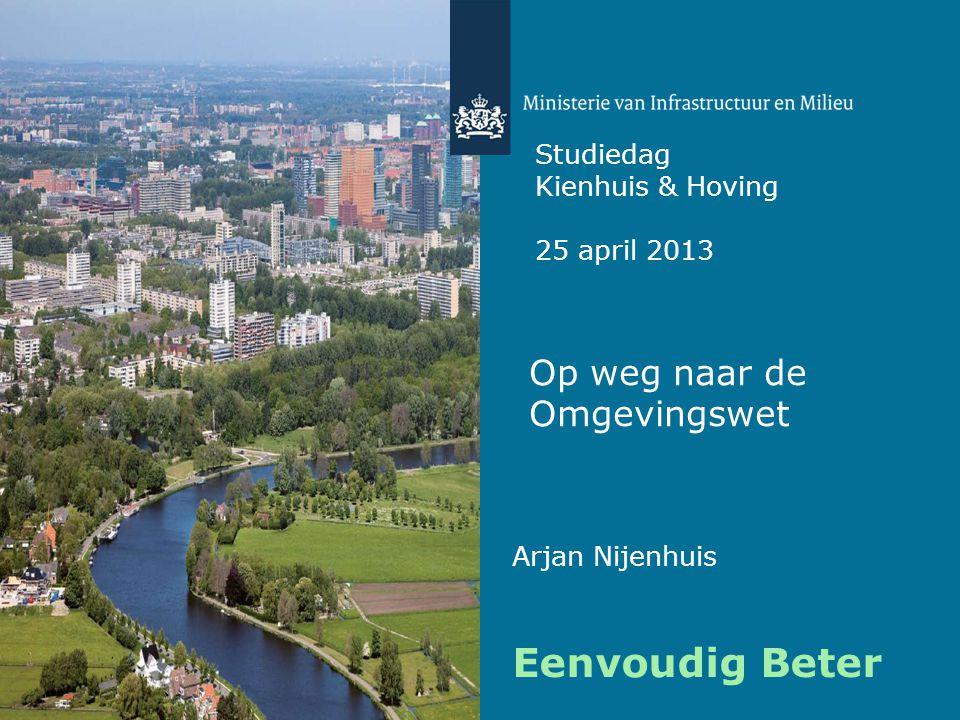 Op weg naar de Omgevingswet Studiedag Kienhuis & Hoving 25 april 2013 Eenvoudig Beter Arjan Nijenhuis
