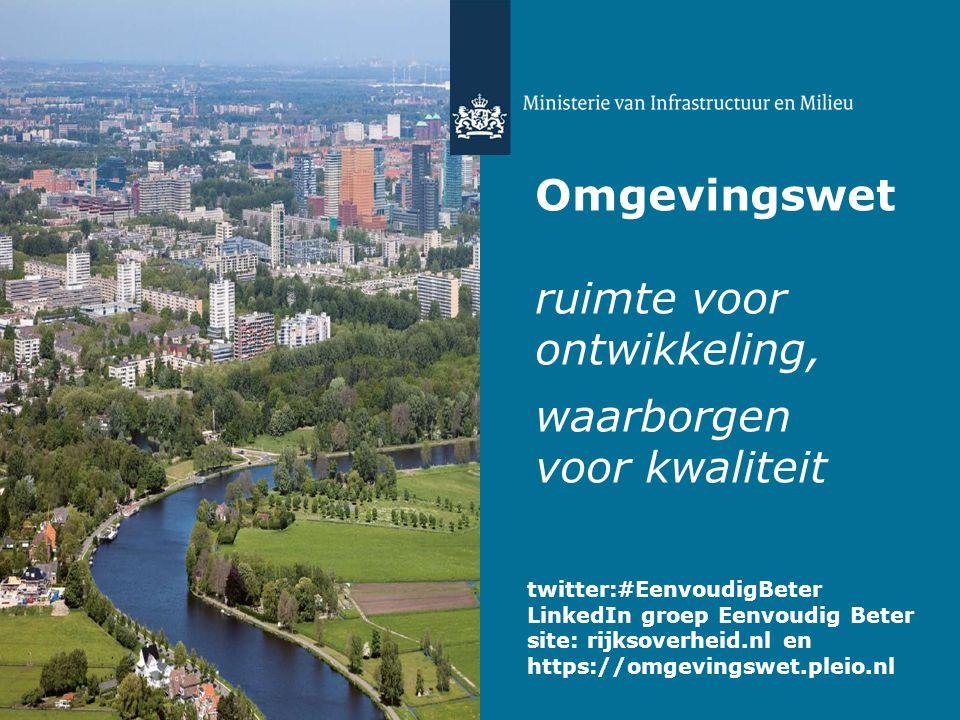 Omgevingswet ruimte voor ontwikkeling, waarborgen voor kwaliteit twitter:#EenvoudigBeter LinkedIn groep Eenvoudig Beter site: rijksoverheid.nl en http