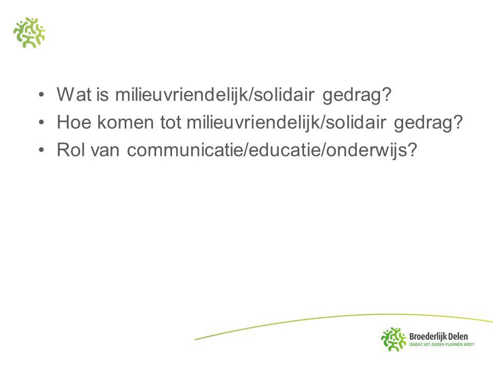 Wat is milieuvriendelijk/solidair gedrag? Hoe komen tot milieuvriendelijk/solidair gedrag? Rol van communicatie/educatie/onderwijs?