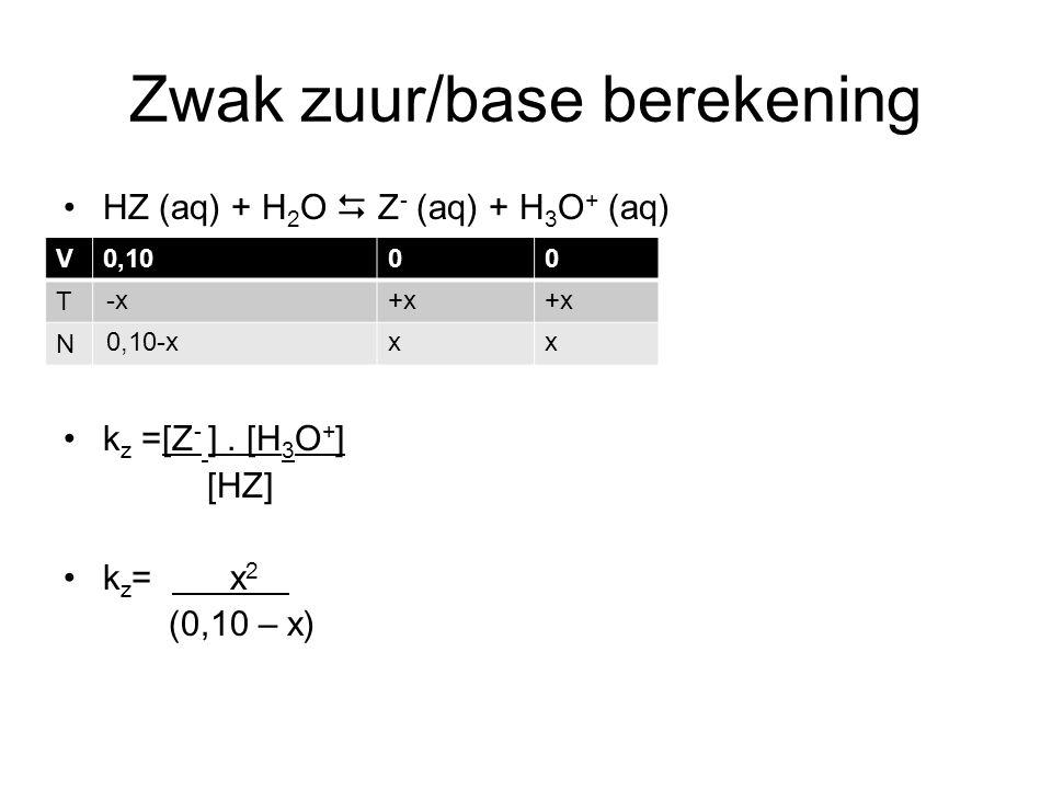 Zwak zuur/base berekening HZ (aq) + H 2 O  Z - (aq) + H 3 O + (aq) k z =[Z - ]. [H 3 O + ] [HZ] k z = x 2 (0,10 – x) V0,1000 T N -x+x 0,10-xxx