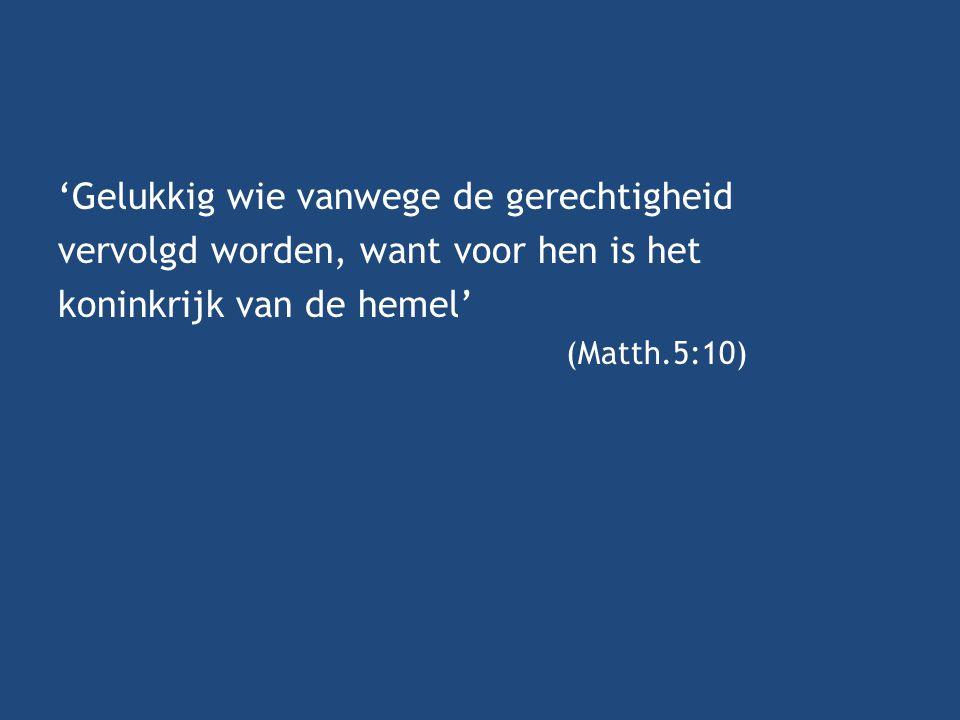 'Gelukkig wie vanwege de gerechtigheid vervolgd worden, want voor hen is het koninkrijk van de hemel' (Matth.5:10)