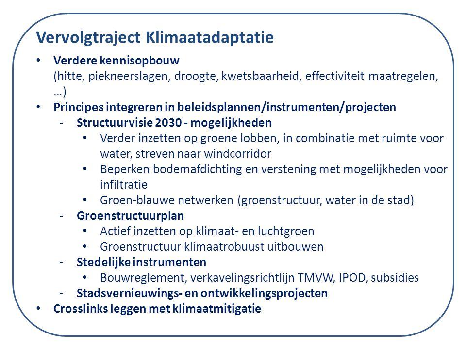 Vervolgtraject Klimaatadaptatie Verdere kennisopbouw (hitte, piekneerslagen, droogte, kwetsbaarheid, effectiviteit maatregelen, …) Principes integreren in beleidsplannen/instrumenten/projecten -Structuurvisie 2030 - mogelijkheden Verder inzetten op groene lobben, in combinatie met ruimte voor water, streven naar windcorridor Beperken bodemafdichting en verstening met mogelijkheden voor infiltratie Groen-blauwe netwerken (groenstructuur, water in de stad) -Groenstructuurplan Actief inzetten op klimaat- en luchtgroen Groenstructuur klimaatrobuust uitbouwen -Stedelijke instrumenten Bouwreglement, verkavelingsrichtlijn TMVW, IPOD, subsidies -Stadsvernieuwings- en ontwikkelingsprojecten Crosslinks leggen met klimaatmitigatie