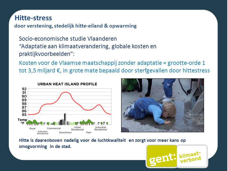 Hitte-stress door verstening, stedelijk hitte-eiland & opwarming Socio-economische studie Vlaanderen Adaptatie aan klimaatverandering, globale kosten en praktijkvoorbeelden : Kosten voor de Vlaamse maatschappij zonder adaptatie = grootte-orde 1 tot 3,5 miljard €, in grote mate bepaald door sterfgevallen door hittestress Hitte is daarenboven nadelig voor de luchtkwaliteit en zorgt voor meer kans op smogvorming in de stad.