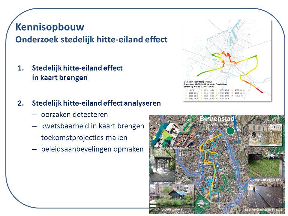 Kennisopbouw Onderzoek stedelijk hitte-eiland effect 1.Stedelijk hitte-eiland effect in kaart brengen 2.Stedelijk hitte-eiland effect analyseren – oorzaken detecteren – kwetsbaarheid in kaart brengen – toekomstprojecties maken – beleidsaanbevelingen opmaken